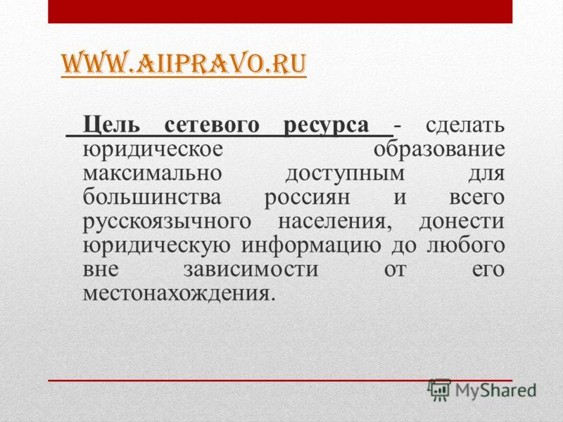 WWW.AIIPRAVO.RU Цель сетевого ресурса - сделать юридическое образование максимально доступным для большинства россиян и всего русскоязычного населения, донести юридическую информацию до любого вне зависимости от его местонахождения.