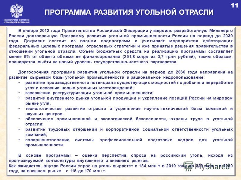 17 ПРОГРАММА РАЗВИТИЯ УГОЛЬНОЙ ОТРАСЛИ 11 В январе 2012 года Правительство Российской Федерации утвердило разработанную Минэнерго России долгосрочную Программу развития угольной промышленности России на период до 2030 года. Документ состоит из восьм