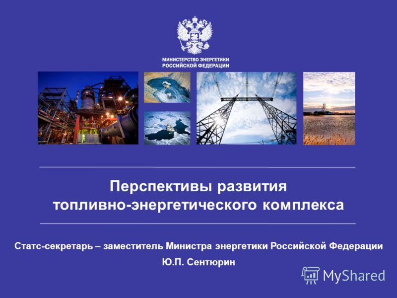 Статс-секретарь – заместитель Министра энергетики Российской Федерации Ю.П. Сентюрин Перспективы развития топливно-энергетического комплекса