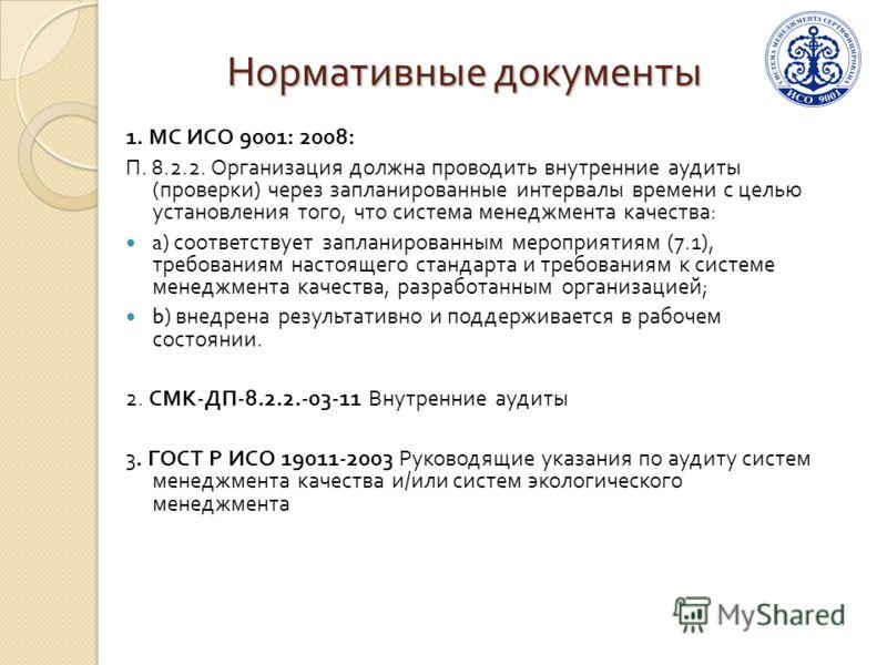 Нормативные документы 1. МС ИСО 9001: 2008: П. 8.2.2. Организация должна проводить внутренние аудиты ( проверки ) через запланированные интервалы времени с целью установления того, что система менеджмента качества : a) соответствует запланированным м