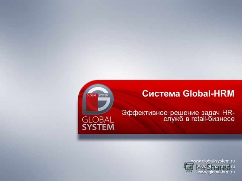 www.global-system.ru www.global-eam.ru www.global-hrm.ru www.global-system.ru www.global-eam.ru www.global-hrm.ru Система Global-HRM Эффективное решение задач HR- служб в retail-бизнесе