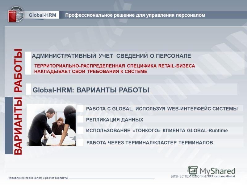 Управление персоналом и расчет зарплаты БИЗНЕС ТЕХНОЛОГИИ | ERP система Global РАБОТА ЧЕРЕЗ ТЕРМИНАЛ/КЛАСТЕР ТЕРМИНАЛОВ ИСПОЛЬЗОВАНИЕ «ТОНКОГО» КЛИЕНТА GLOBAL-Runtime РЕПЛИКАЦИЯ ДАННЫХ ВАРИАНТЫ РАБОТЫ РАБОТА С GLOBAL, ИСПОЛЬЗУЯ WEB-ИНТЕРФЕЙС СИСТЕМЫ