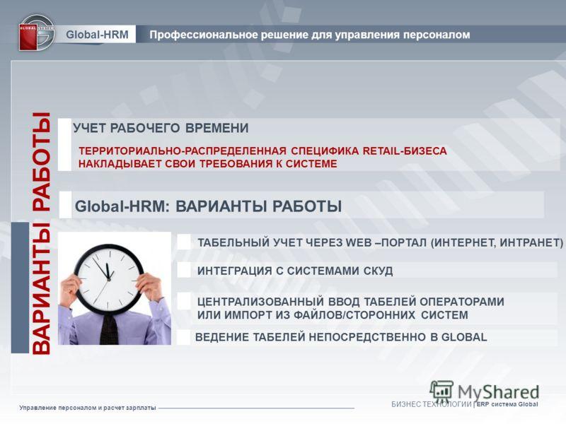Управление персоналом и расчет зарплаты БИЗНЕС ТЕХНОЛОГИИ | ERP система Global ВЕДЕНИЕ ТАБЕЛЕЙ НЕПОСРЕДСТВЕННО В GLOBAL ЦЕНТРАЛИЗОВАННЫЙ ВВОД ТАБЕЛЕЙ ОПЕРАТОРАМИ ИЛИ ИМПОРТ ИЗ ФАЙЛОВ/СТОРОННИХ СИСТЕМ ИНТЕГРАЦИЯ С СИСТЕМАМИ СКУД ВАРИАНТЫ РАБОТЫ ТАБЕЛЬ