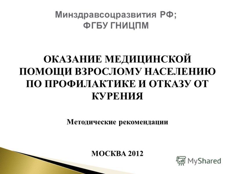 ОКАЗАНИЕ МЕДИЦИНСКОЙ ПОМОЩИ ВЗРОСЛОМУ НАСЕЛЕНИЮ ПО ПРОФИЛАКТИКЕ И ОТКАЗУ ОТ КУРЕНИЯ Методические рекомендации МОСКВА 2012