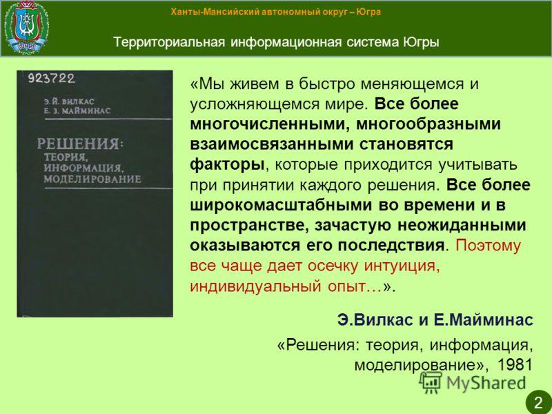 Ханты-Мансийский автономный округ – Югра Территориальная информационная система Югры 2 «Мы живем в быстро меняющемся и усложняющемся мире. Все более многочисленными, многообразными взаимосвязанными становятся факторы, которые приходится учитывать при