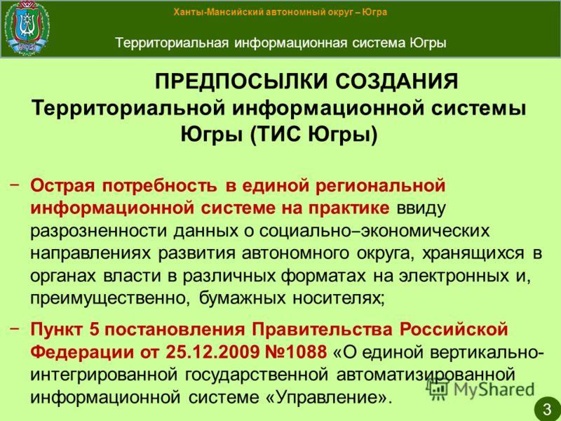 Ханты-Мансийский автономный округ – Югра Территориальная информационная система Югры 3 ПРЕДПОСЫЛКИ СОЗДАНИЯ Территориальной информационной системы Югры (ТИС Югры) Острая потребность в единой региональной информационной системе на практике ввиду разро
