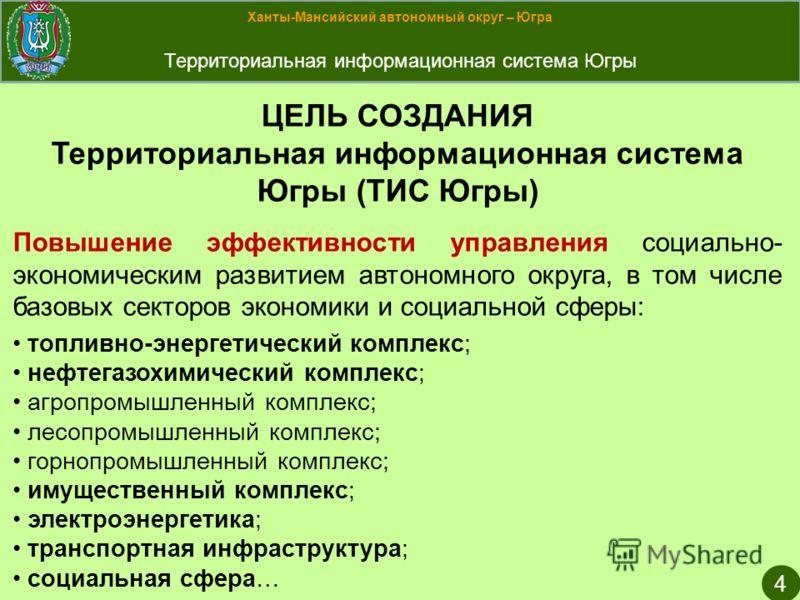 Ханты-Мансийский автономный округ – Югра Территориальная информационная система Югры 4 ЦЕЛЬ СОЗДАНИЯ Территориальная информационная система Югры (ТИС Югры) Повышение эффективности управления социально- экономическим развитием автономного округа, в то