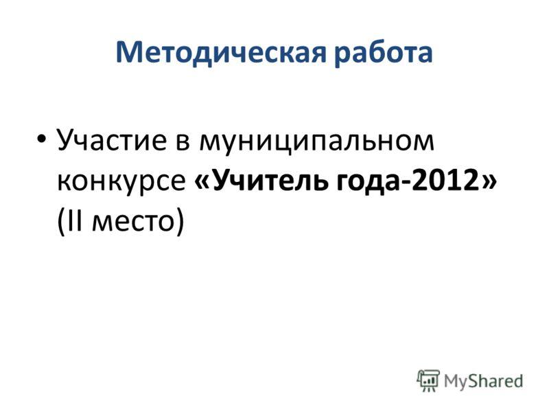 Методическая работа Участие в муниципальном конкурсе «Учитель года-2012» (II место)