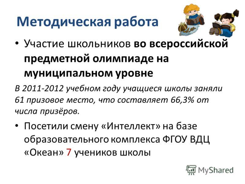 Методическая работа Участие школьников во всероссийской предметной олимпиаде на муниципальном уровне В 2011-2012 учебном году учащиеся школы заняли 61 призовое место, что составляет 66,3% от числа призёров. Посетили смену «Интеллект» на базе образова