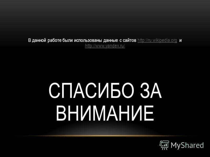 В данной работе были использованы данные с сайтов http://ru.wikipedia.org и http://www.yandex.ru/http://ru.wikipedia.org http://www.yandex.ru/ СПАСИБО ЗА ВНИМАНИЕ