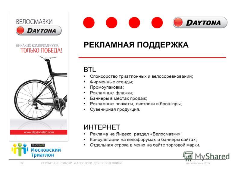 BTL Спонсорство триатлонных и велосоревнований; Фирменные стенды; Промоупаковка; Рекламные флажки; Баннеры в местах продаж; Рекламные плакаты, листовки и брошюры; Сувенирная продукция. ИНТЕРНЕТ Реклама на Яндекс, раздел «Велосмазки»; Консультации на