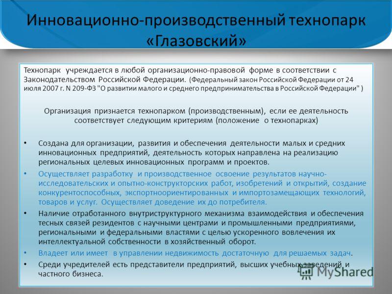 Технопарк учреждается в любой организационно-правовой форме в соответствии с Законодательством Российской Федерации. (Федеральный закон Российской Федерации от 24 июля 2007 г. N 209-ФЗ