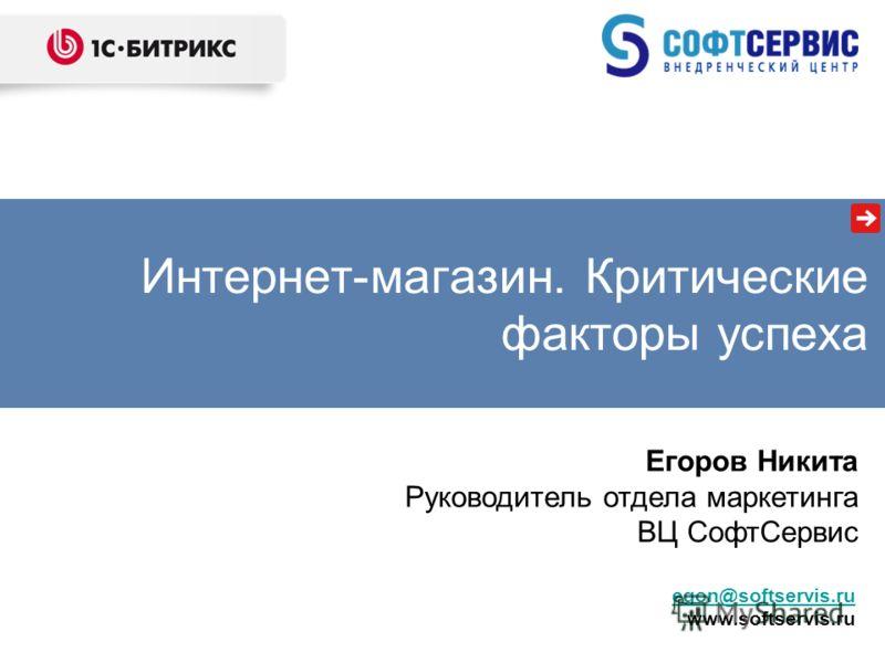 Егоров Никита Руководитель отдела маркетинга ВЦ СофтСервис Интернет-магазин. Критические факторы успеха egon@softservis.ru www.softservis.ru
