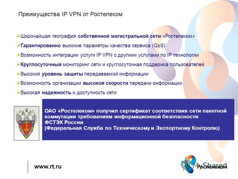 www.rt.ru Преимущества IP VPN от Ростелеком Возможность интеграции услуги IP VPN с другими услугами по IP технологии Высокая надежность и доступность сети Гарантированно высокие параметры качества сервиса (QoS) Возможность организации высокой скорост