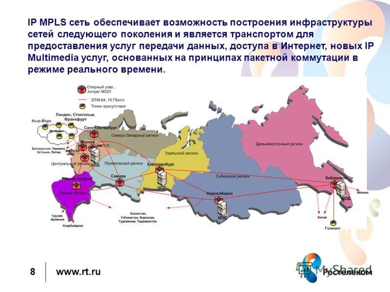 www.rt.ru 8 IP MPLS сеть обеспечивает возможность построения инфраструктуры сетей следующего поколения и является транспортом для предоставления услуг передачи данных, доступа в Интернет, новых IP Multimedia услуг, основанных на принципах пакетной ко