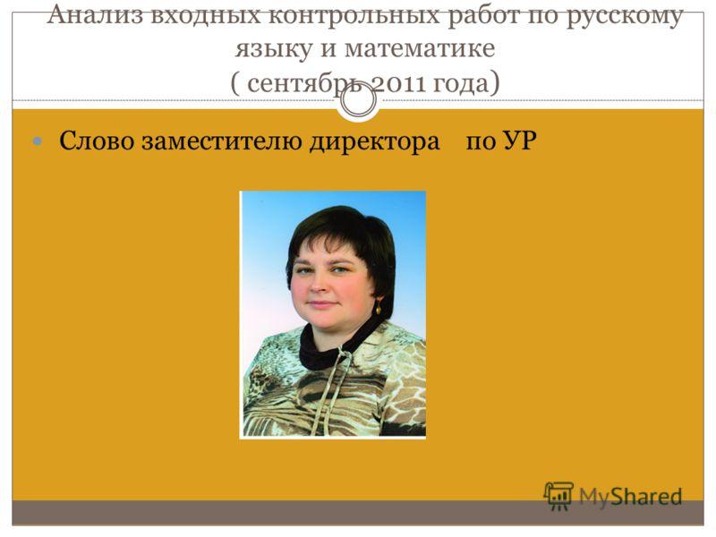 Анализ входных контрольных работ по русскому языку и математике ( сентябрь 2011 года ) Слово заместителю директора по УР