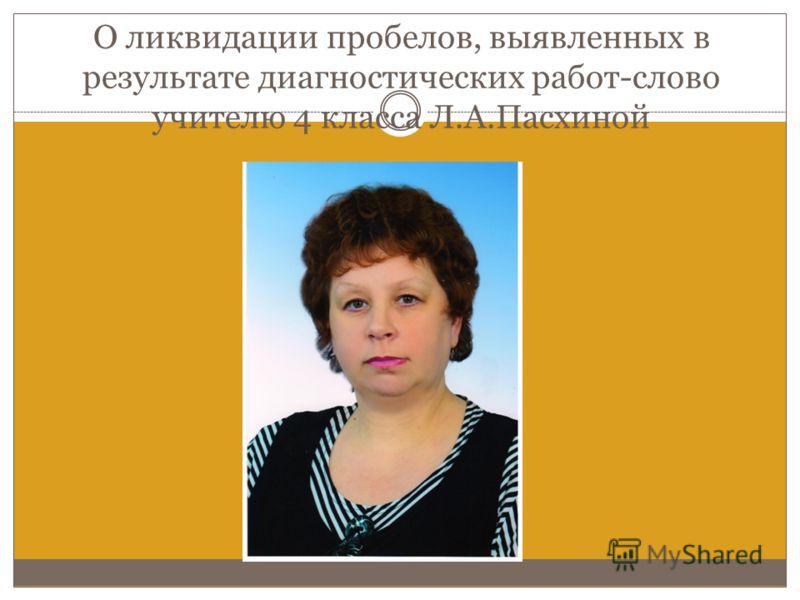 О ликвидации пробелов, выявленных в результате диагностических работ-слово учителю 4 класса Л.А.Пасхиной