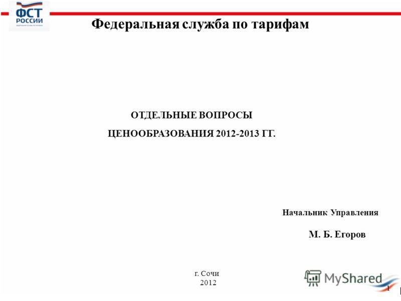 ОТДЕЛЬНЫЕ ВОПРОСЫ ЦЕНООБРАЗОВАНИЯ 2012-2013 ГГ. 1 Федеральная служба по тарифам г. Сочи 2012 Начальник Управления М. Б. Егоров