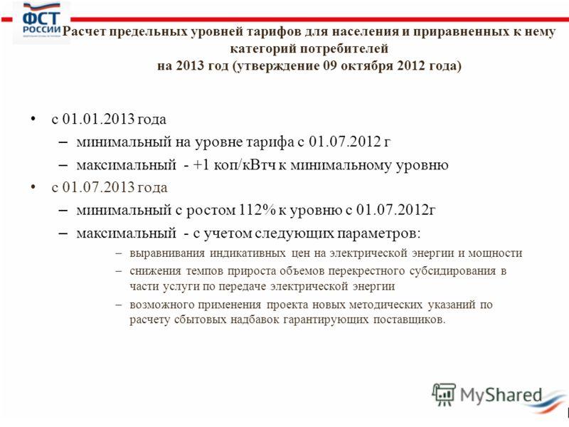 Расчет предельных уровней тарифов для населения и приравненных к нему категорий потребителей на 2013 год (утверждение 09 октября 2012 года) с 01.01.2013 года – минимальный на уровне тарифа с 01.07.2012 г – максимальный - +1 коп/кВтч к минимальному ур