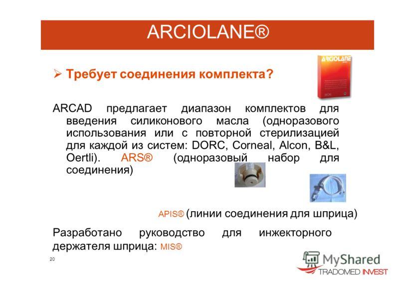 ARCIOLANE® Требует соединения комплекта? ARCAD предлагает диапазон комплектов для введения силиконового масла (одноразового использования или с повторной стерилизацией для каждой из систем: DORC, Corneal, Alcon, B&L, Oertli). ARS® (одноразовый набор