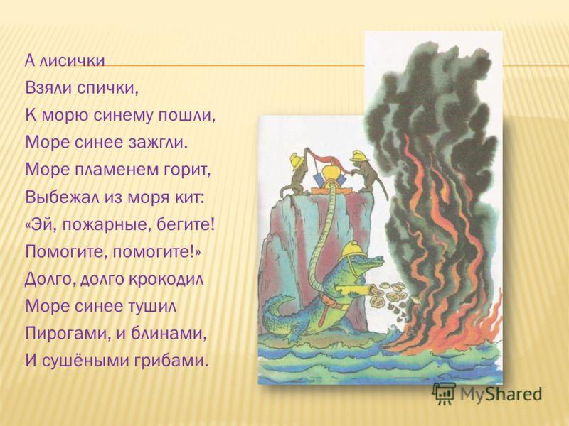 А лисички Взяли спички, К морю синему пошли, Море синее зажгли. Море пламенем горит, Выбежал из моря кит: «Эй, пожарные, бегите! Помогите, помогите!» Долго, долго крокодил Море синее тушил Пирогами, и блинами, И сушёными грибами.