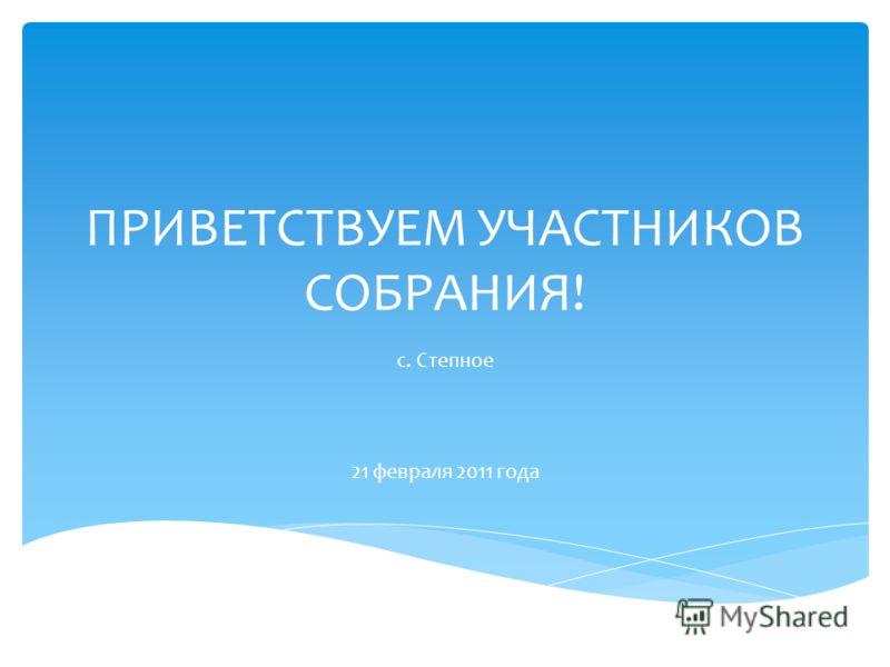 ПРИВЕТСТВУЕМ УЧАСТНИКОВ СОБРАНИЯ! с. Степное 21 февраля 2011 года