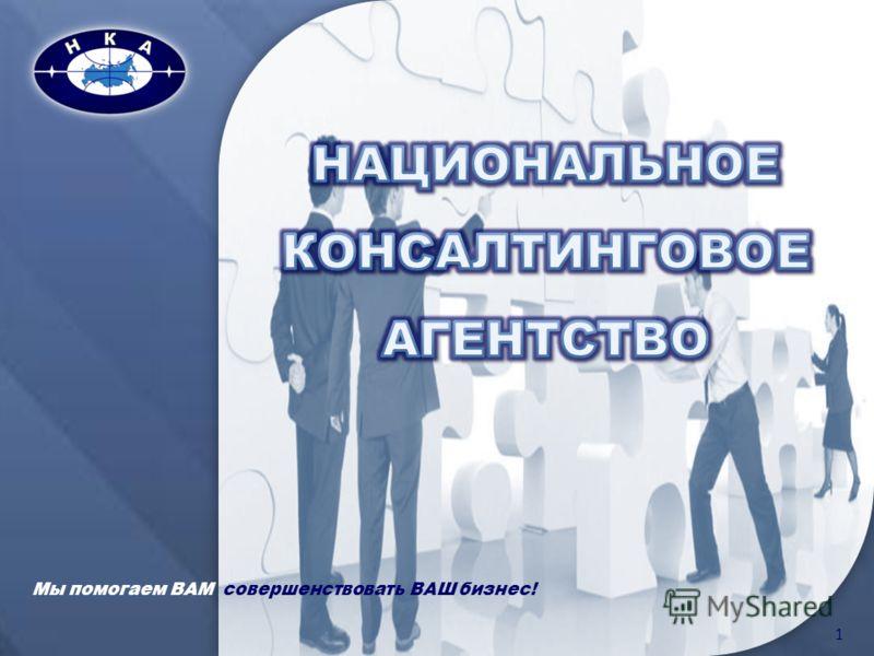 1 Мы помогаем ВАМ совершенствовать ВАШ бизнес!