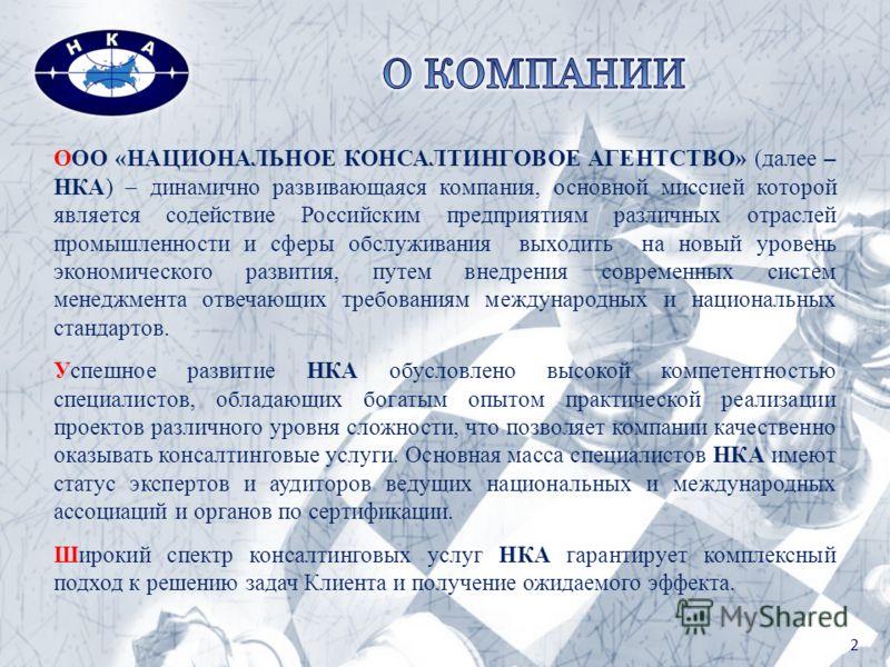 2 ООО «НАЦИОНАЛЬНОЕ КОНСАЛТИНГОВОЕ АГЕНТСТВО» (далее – НКА) – динамично развивающаяся компания, основной миссией которой является содействие Российским предприятиям различных отраслей промышленности и сферы обслуживания выходить на новый уровень экон
