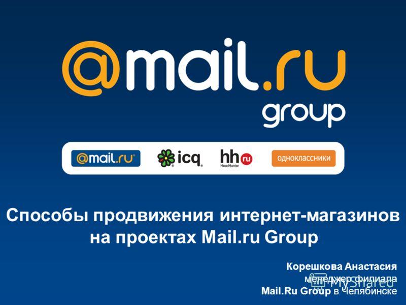 Корешкова Анастасия менеджер филиала Mail.Ru Group в Челябинске Способы продвижения интернет-магазинов на проектах Mail.ru Group