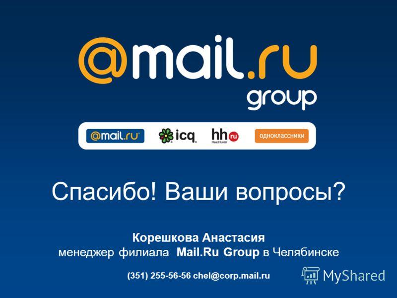 Спасибо! Ваши вопросы? (351) 255-56-56 chel@corp.mail.ru Корешкова Анастасия менеджер филиала Mail.Ru Group в Челябинске