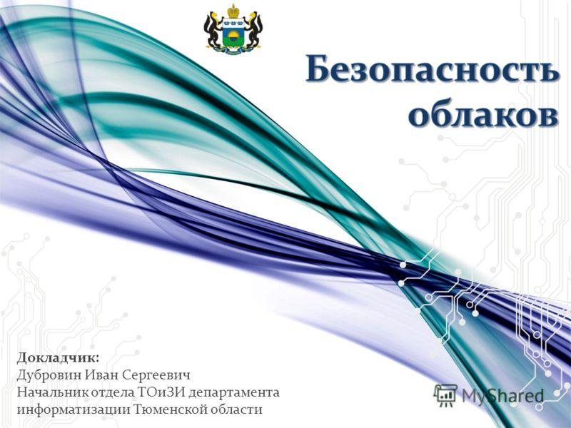 Докладчик: Дубровин Иван Сергеевич Начальник отдела ТОиЗИ департамента информатизации Тюменской области