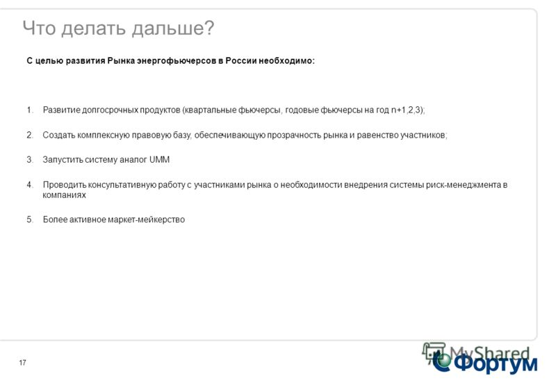 17 Что делать дальше? С целью развития Рынка энергофьючерсов в России необходимо: 1.Развитие долгосрочных продуктов (квартальные фьючерсы, годовые фьючерсы на год n+1,2,3); 2.Создать комплексную правовую базу, обеспечивающую прозрачность рынка и раве