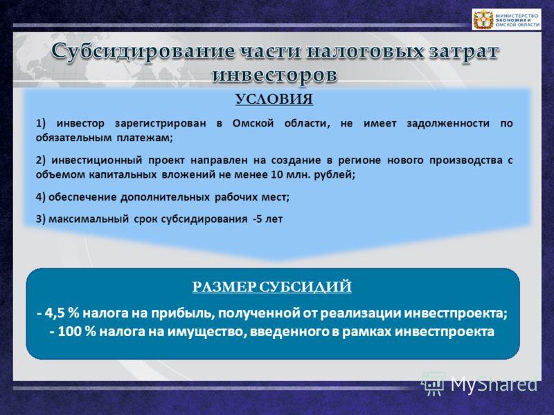 LOGO РАЗМЕР СУБСИДИЙ - 4,5 % налога на прибыль, полученной от реализации инвестпроекта; - 100 % налога на имущество, введенного в рамках инвестпроекта УСЛОВИЯ 1) инвестор зарегистрирован в Омской области, не имеет задолженности по обязательным платеж