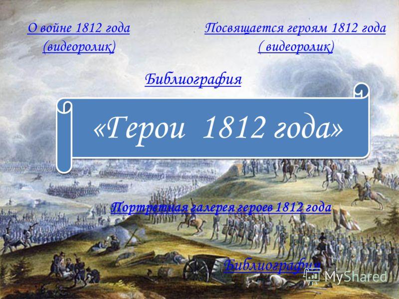 «Герои 1812 года» Библиография Портретная галерея героев 1812 года О войне 1812 года (видеоролик) Посвящается героям 1812 года ( видеоролик) Библиография