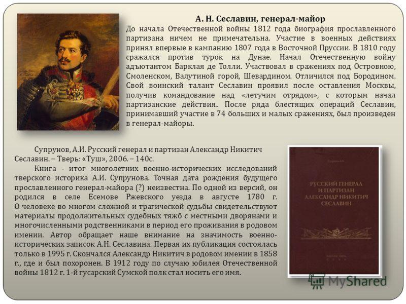 А. Н. Сеславин, генерал - майор До начала Отечественной войны 1812 года биография прославленного партизана ничем не примечательна. Участие в военных действиях принял впервые в кампанию 1807 года в Восточной Пруссии. В 1810 году сражался против турок