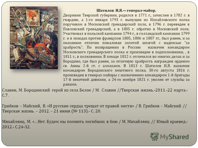 Шатилов И.Я. генерал-майор. Дворянин Тверской губернии, родился в 1771 г., зачислен в 1782 г. в гвардию, а 1-го января 1793 г. выпущен из Измайловского полка поручиком в Московский гренадерский полк, в 1796 г. переведен в Павловский гренадерский, а в