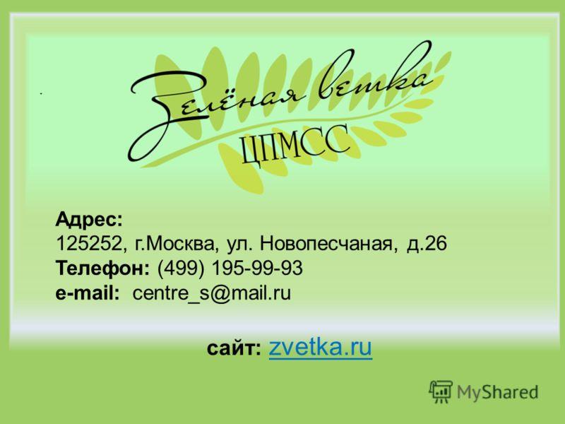 . Адрес: 125252, г.Москва, ул. Новопесчаная, д.26 Телефон: (499) 195-99-93 e-mail: centre_s@mail.ru сайт: zvetka.ru