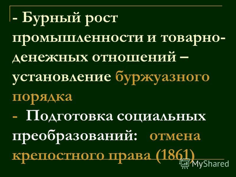 - Бурный рост промышленности и товарно- денежных отношений – установление буржуазного порядка - Подготовка социальных преобразований: отмена крепостного права (1861)