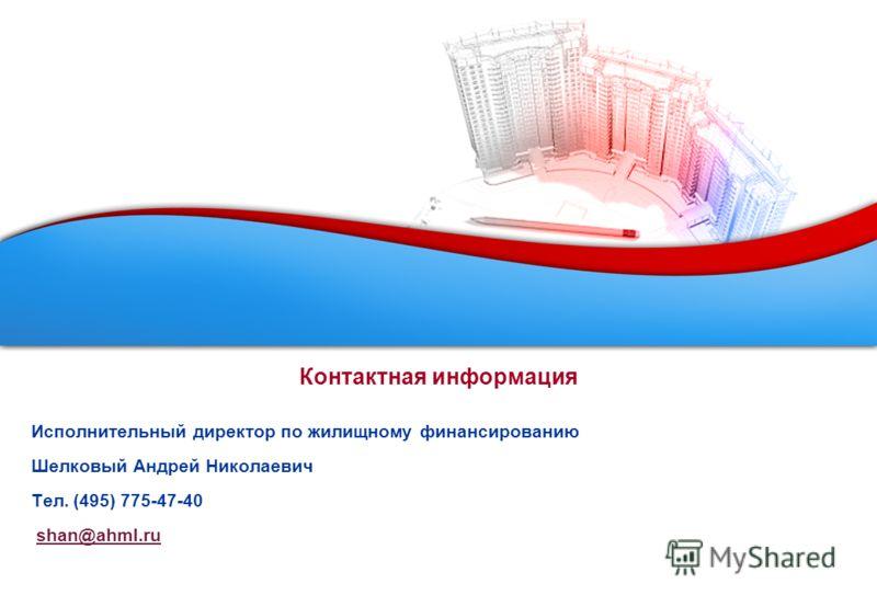 Контактная информация Исполнительный директор по жилищному финансированию Шелковый Андрей Николаевич Тел. (495) 775-47-40 shan@ahml.ru
