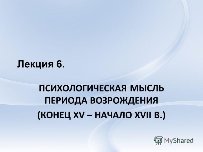 Лекция 6. ПСИХОЛОГИЧЕСКАЯ МЫСЛЬ ПЕРИОДА ВОЗРОЖДЕНИЯ (КОНЕЦ XV – НАЧАЛО XVII В.)