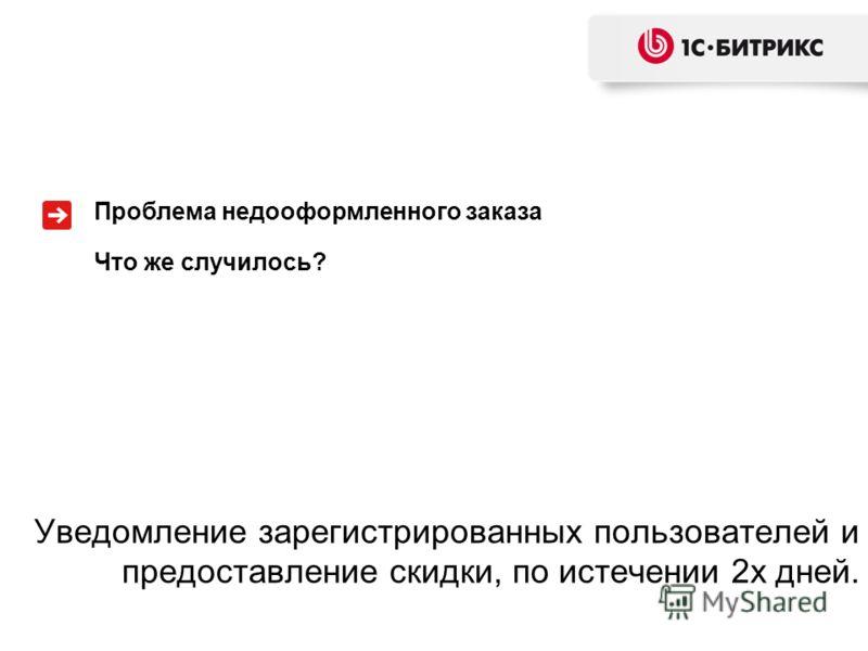 Уведомление зарегистрированных пользователей и предоставление скидки, по истечении 2х дней. Проблема недооформленного заказа Что же случилось?