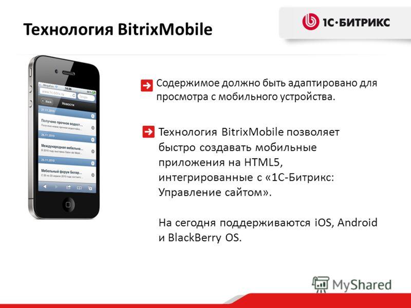 Технология BitrixMobile позволяет быстро создавать мобильные приложения на HTML5, интегрированные с «1С-Битрикс: Управление сайтом». На сегодня поддерживаются iOS, Android и BlackBerry OS. Технология BitrixMobile Содержимое должно быть адаптировано д