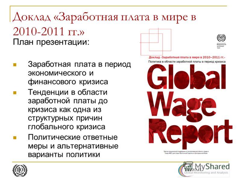 Доклад «Заработная плата в мире в 2010-2011 гг.» План презентации: Заработная плата в период экономического и финансового кризиса Тенденции в области заработной платы до кризиса как одна из структурных причин глобального кризиса Политические ответные
