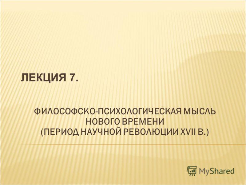 ЛЕКЦИЯ 7. ФИЛОСОФСКО-ПСИХОЛОГИЧЕСКАЯ МЫСЛЬ НОВОГО ВРЕМЕНИ (ПЕРИОД НАУЧНОЙ РЕВОЛЮЦИИ XVII В.)