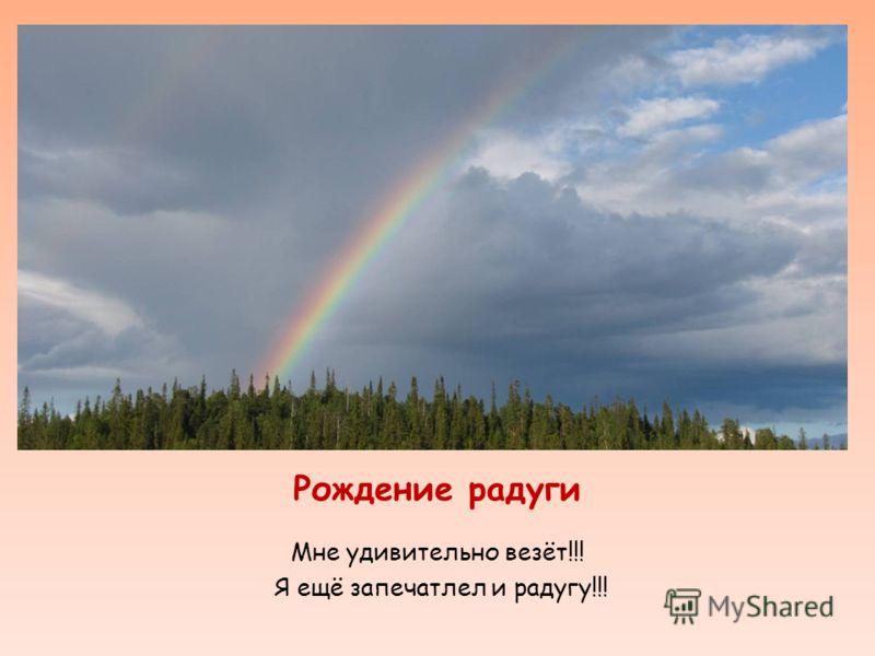 Рождение радуги Мне удивительно везёт!!! Я ещё запечатлел и радугу!!!
