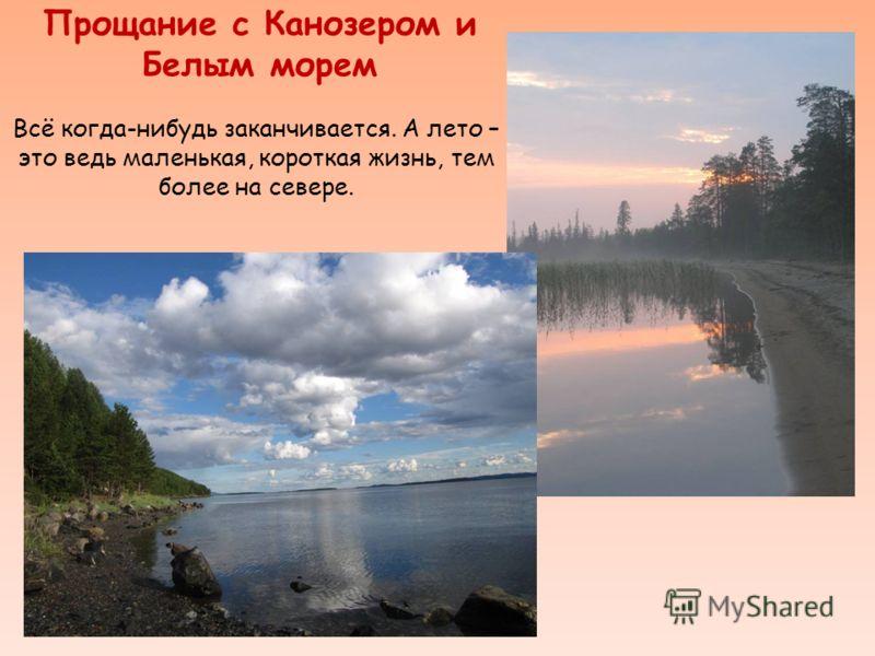 Прощание с Канозером и Белым морем Всё когда-нибудь заканчивается. А лето – это ведь маленькая, короткая жизнь, тем более на севере.