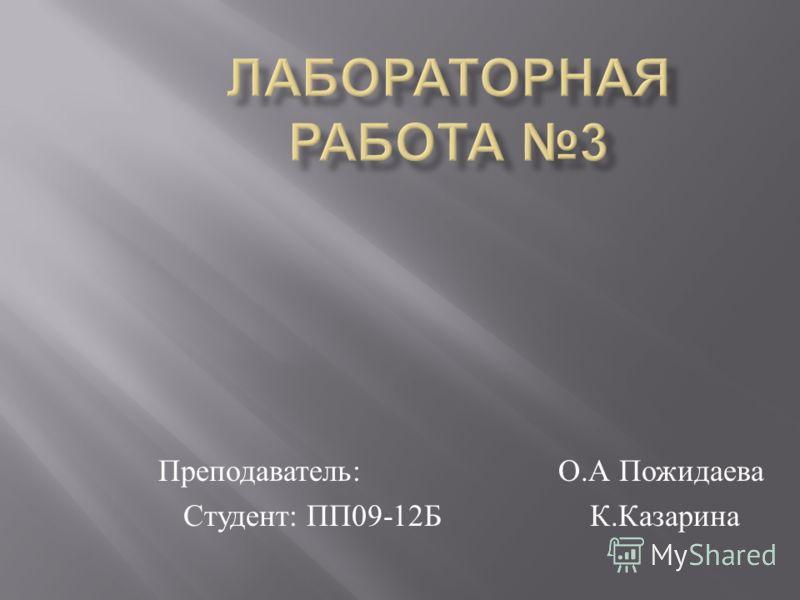 Преподаватель: О.А Пожидаева Студент: ПП09-12Б К.Казарина