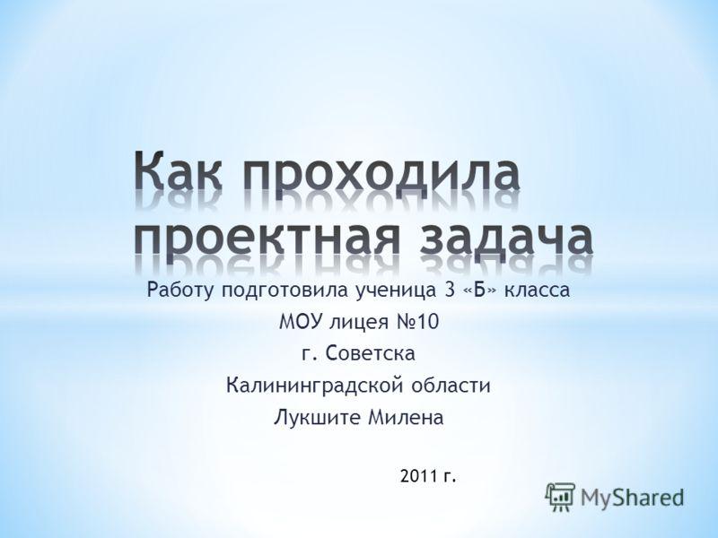 Работу подготовила ученица 3 «Б» класса МОУ лицея 10 г. Советска Калининградской области Лукшите Милена 2011 г.