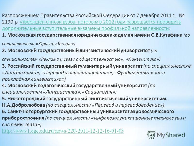 Распоряжением Правительства Российской Федерации от 7 декабря 2011 г. 2190-р утвержден список вузов, которым в 2012 году разрешается проводить дополнительные вступительные экзамены профильной направленности:утвержден список вузов, которым в 2012 году