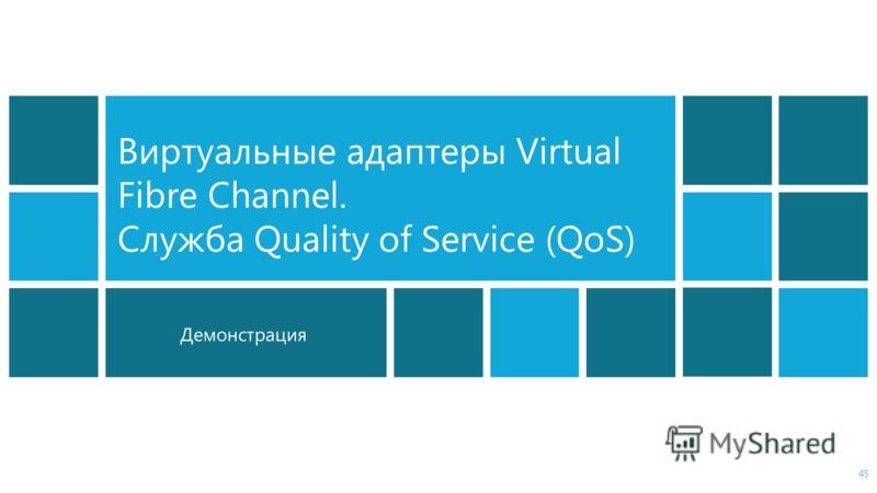 Демонстрация Виртуальные адаптеры Virtual Fibre Channel. Служба Quality of Service (QoS) 45